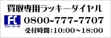 買取専用ラッキーダイヤル:通話料無料