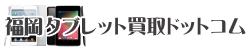 福岡タブレット買取ドットコム-タブレット高価買取専門店,他店徹底対抗!